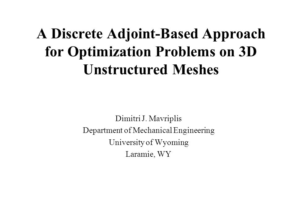 A Discrete Adjoint-Based Approach for Optimization Problems on 3D Unstructured Meshes Dimitri J. Mavriplis Department of Mechanical Engineering Univer