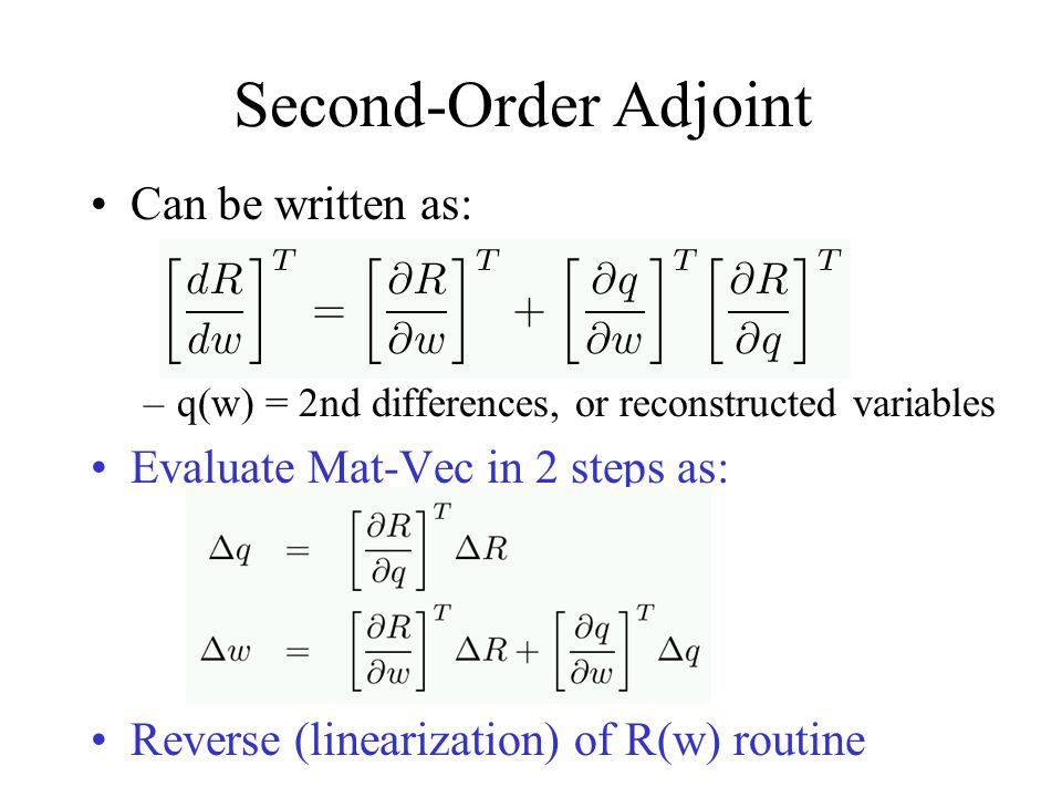Second-Order Adjoint Can be written as: –q(w) = 2nd differences, or reconstructed variables Evaluate Mat-Vec in 2 steps as: Reverse (linearization) of R(w) routine
