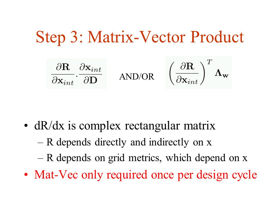 Step 3: Matrix-Vector Product dR/dx is complex rectangular matrix –R depends directly and indirectly on x –R depends on grid metrics, which depend on x Mat-Vec only required once per design cycle AND/OR