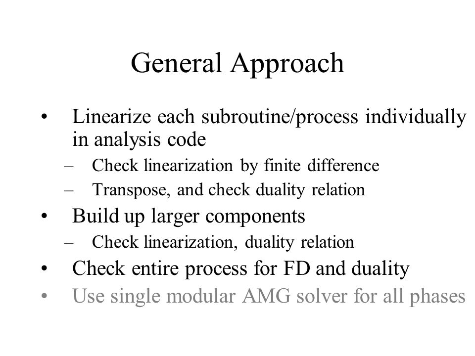 General Approach Linearize each subroutine/process individually in analysis code –Check linearization by finite difference –Transpose, and check duali