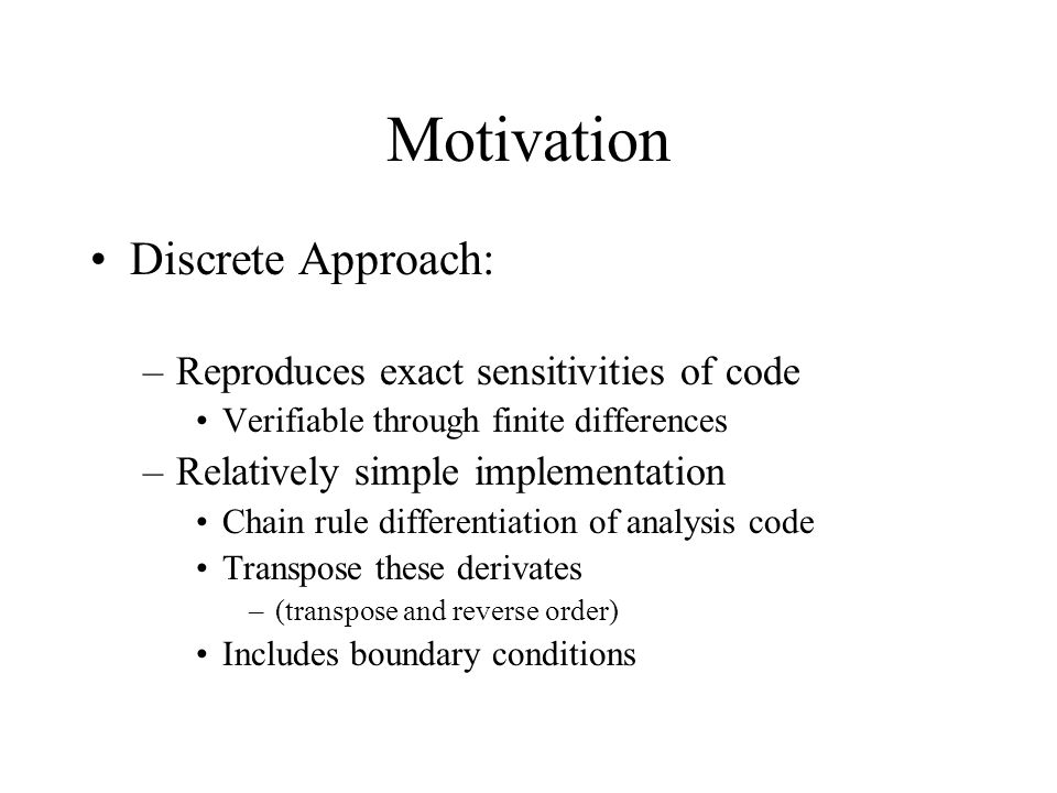 Motivation Discrete Approach: –Reproduces exact sensitivities of code Verifiable through finite differences –Relatively simple implementation Chain ru