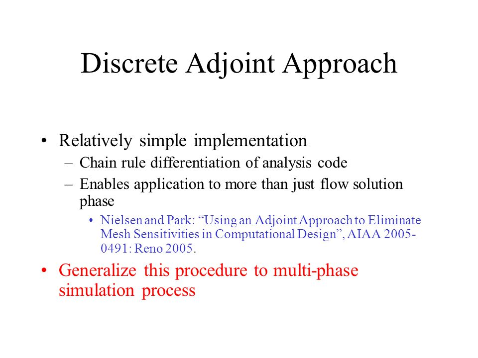 Discrete Adjoint Approach Relatively simple implementation –Chain rule differentiation of analysis code –Enables application to more than just flow solution phase Nielsen and Park: Using an Adjoint Approach to Eliminate Mesh Sensitivities in Computational Design , AIAA 2005- 0491: Reno 2005.