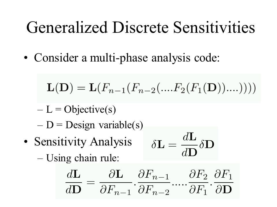 Generalized Discrete Sensitivities Consider a multi-phase analysis code: –L = Objective(s) –D = Design variable(s) Sensitivity Analysis –Using chain r