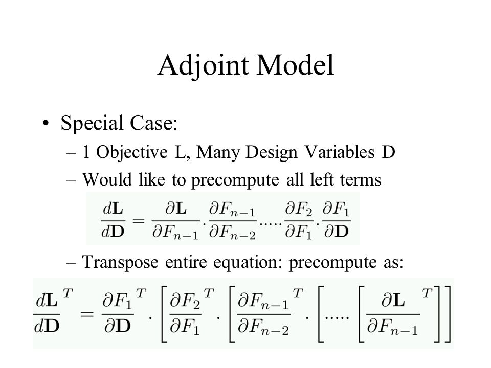 Adjoint Model Special Case: –1 Objective L, Many Design Variables D –Would like to precompute all left terms –Transpose entire equation: precompute as: