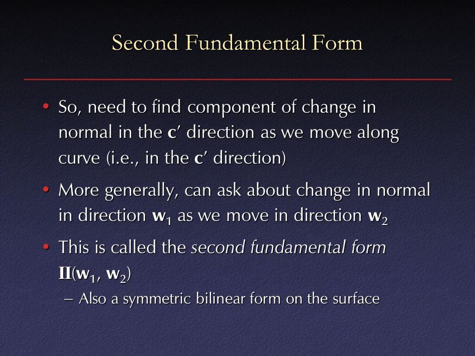 Second Fundamental Form So, need to find component of change in normal in the c ' direction as we move along curve (i.e., in the c ' direction)So, nee