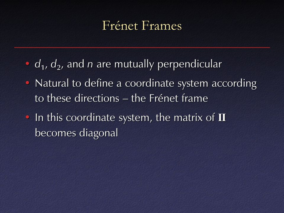 Frénet Frames d 1, d 2, and n are mutually perpendicular d 1, d 2, and n are mutually perpendicular Natural to define a coordinate system according to