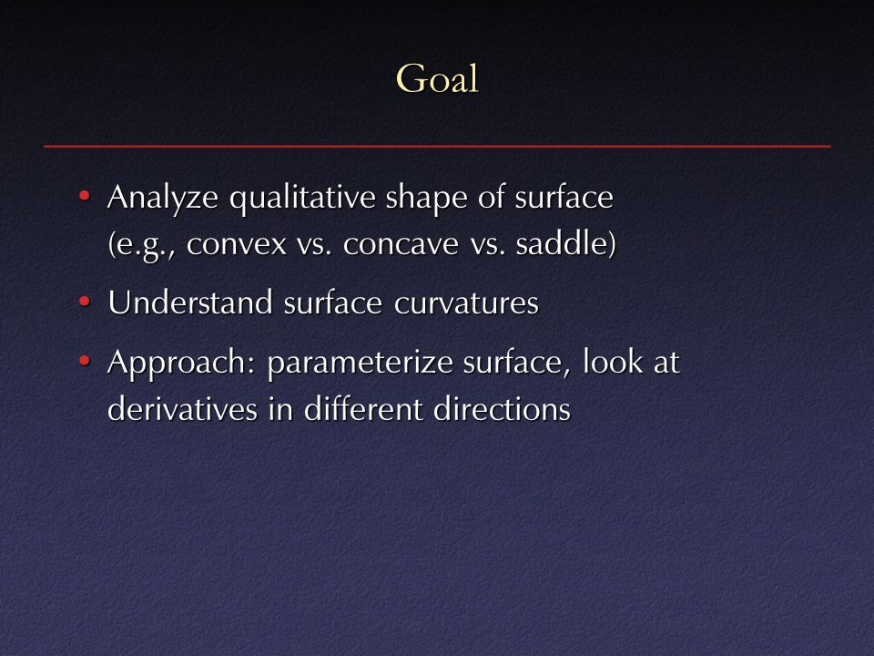 Goal Analyze qualitative shape of surface (e.g., convex vs. concave vs. saddle)Analyze qualitative shape of surface (e.g., convex vs. concave vs. sadd
