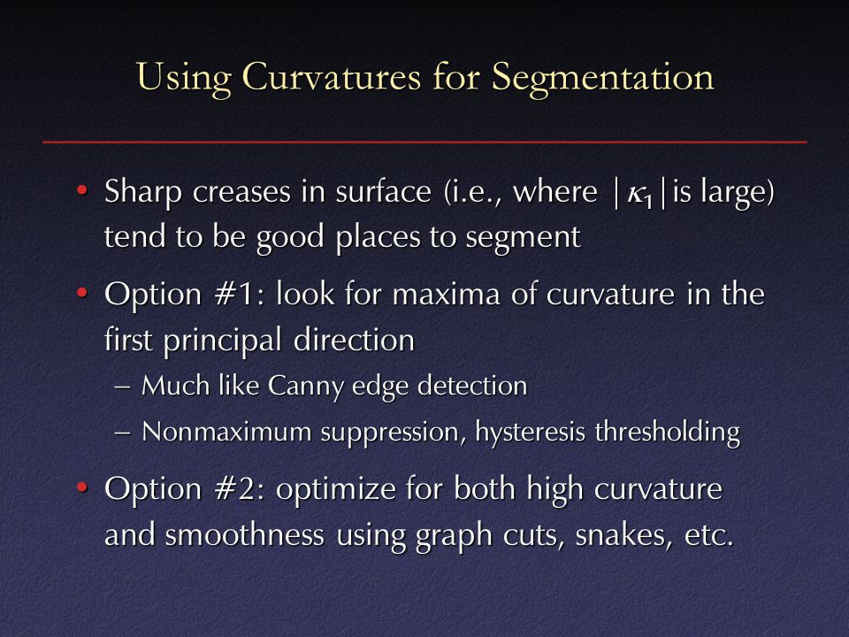 Using Curvatures for Segmentation Sharp creases in surface (i.e., where |  1 |is large) tend to be good places to segmentSharp creases in surface (i.