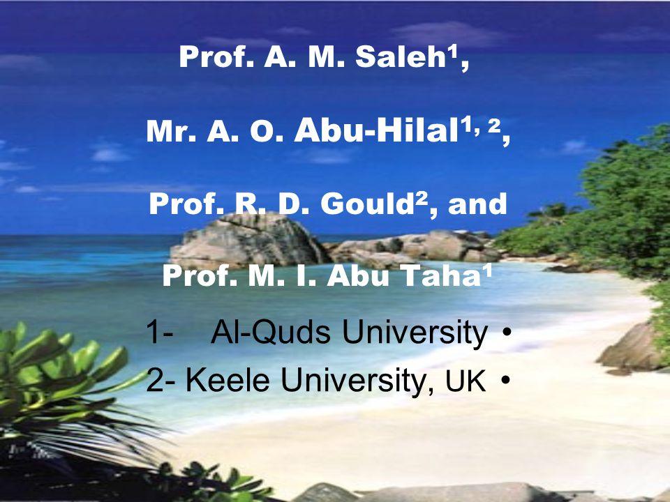 Prof. A. M. Saleh 1, Mr. A. O. Abu-Hilal 1, 2, Prof. R. D. Gould 2, and Prof. M. I. Abu Taha 1 1- Al-Quds University 2- Keele University, UK