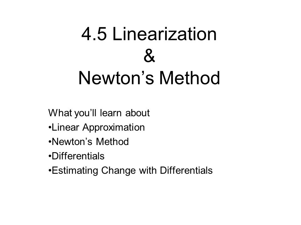 4.5 Linearization & Newton's Method What you'll learn about Linear Approximation Newton's Method Differentials Estimating Change with Differentials