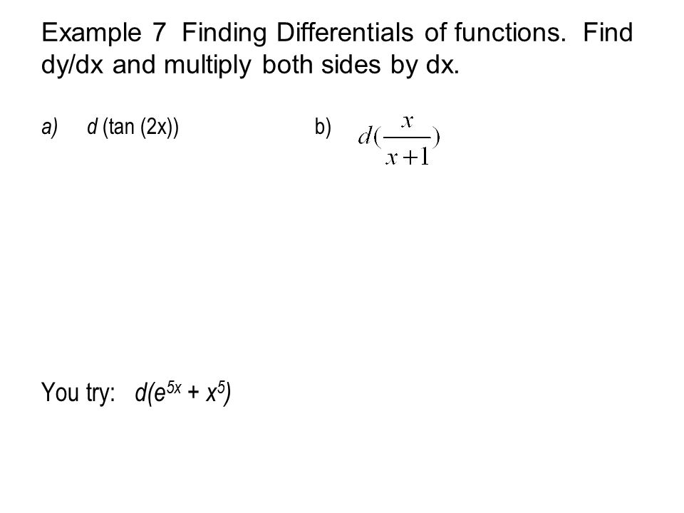 Example 7 Finding Differentials of functions. Find dy/dx and multiply both sides by dx. a)d (tan (2x))b) You try: d(e 5x + x 5 )