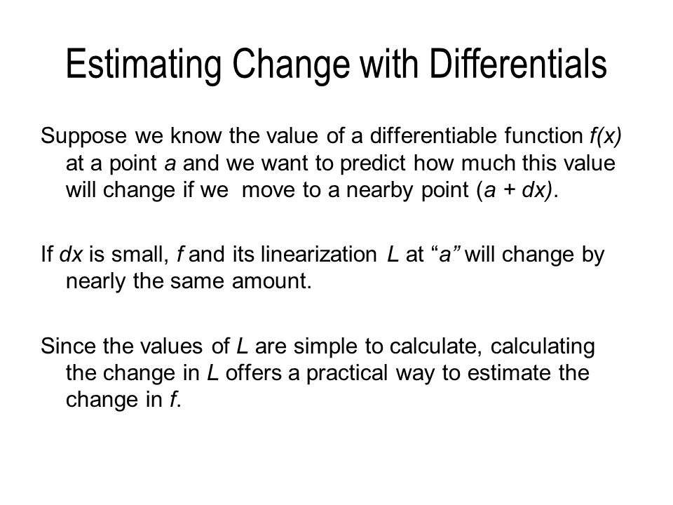Estimating Change with Differentials Suppose we know the value of a differentiable function f(x) at a point a and we want to predict how much this val