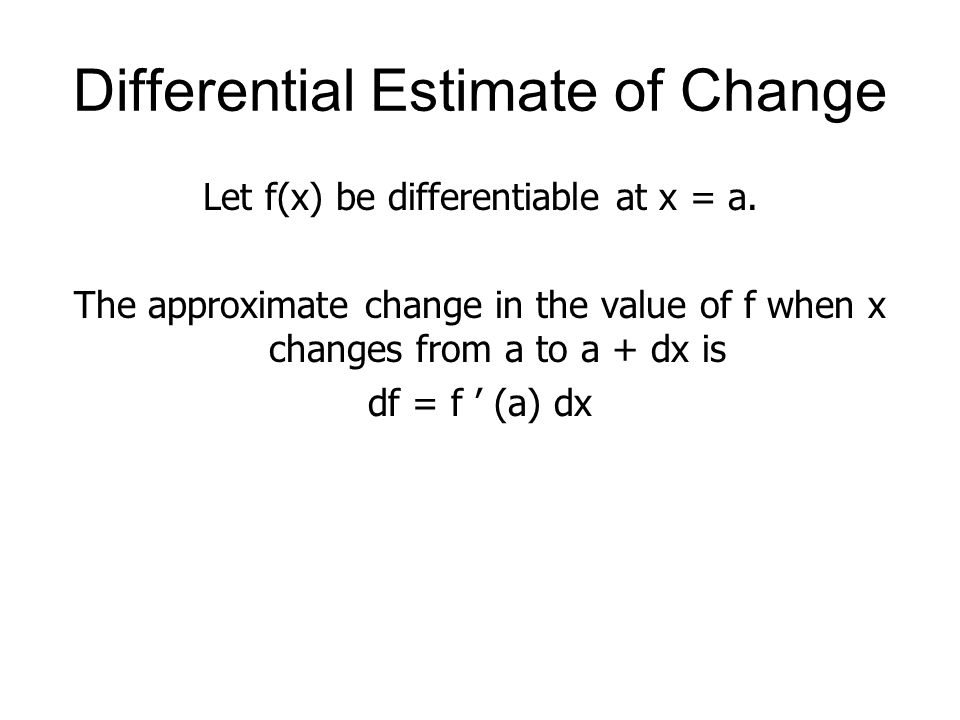 Differential Estimate of Change Let f(x) be differentiable at x = a. The approximate change in the value of f when x changes from a to a + dx is df =