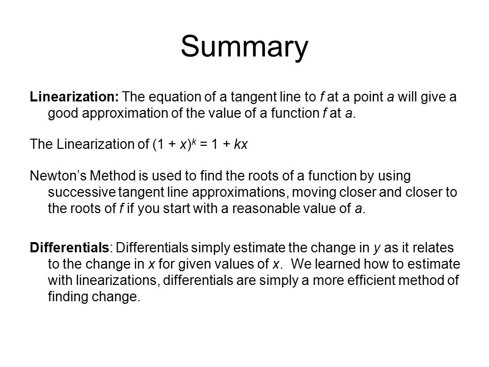 Summary Linearization: The equation of a tangent line to f at a point a will give a good approximation of the value of a function f at a. The Lineariz