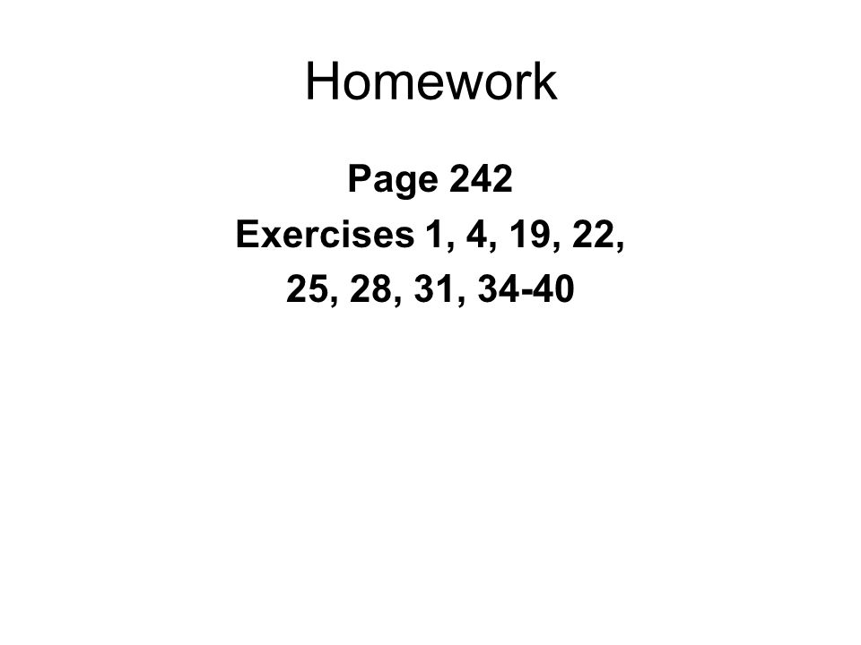 Homework Page 242 Exercises 1, 4, 19, 22, 25, 28, 31, 34-40