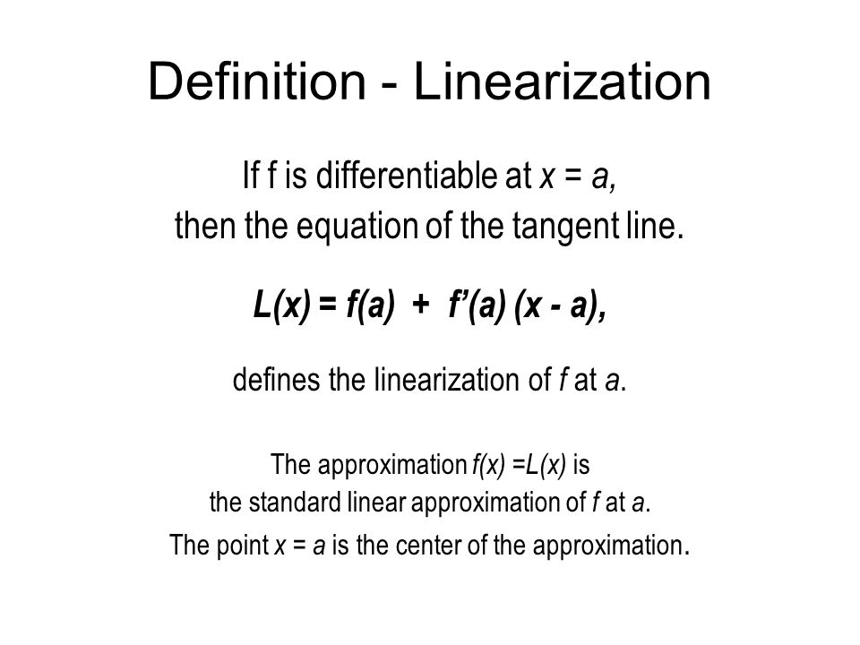 Definition - Linearization If f is differentiable at x = a, then the equation of the tangent line. L(x) = f(a) + f'(a) (x - a), defines the linearizat