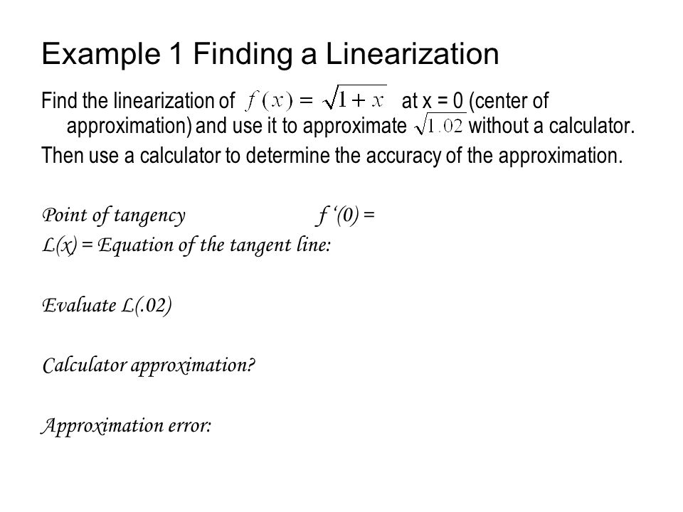 Example 1 Finding a Linearization Find the linearization of at x = 0 (center of approximation) and use it to approximate without a calculator. Then us