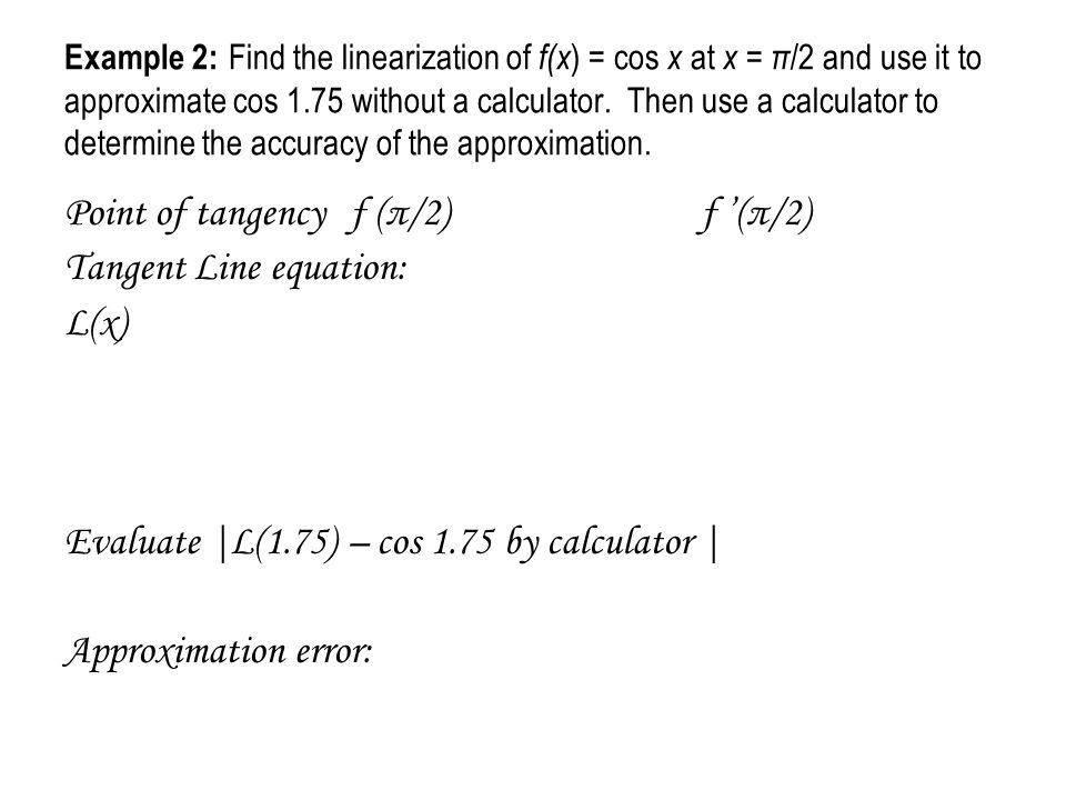 Example 2: Find the linearization of f(x ) = cos x at x = π /2 and use it to approximate cos 1.75 without a calculator. Then use a calculator to deter