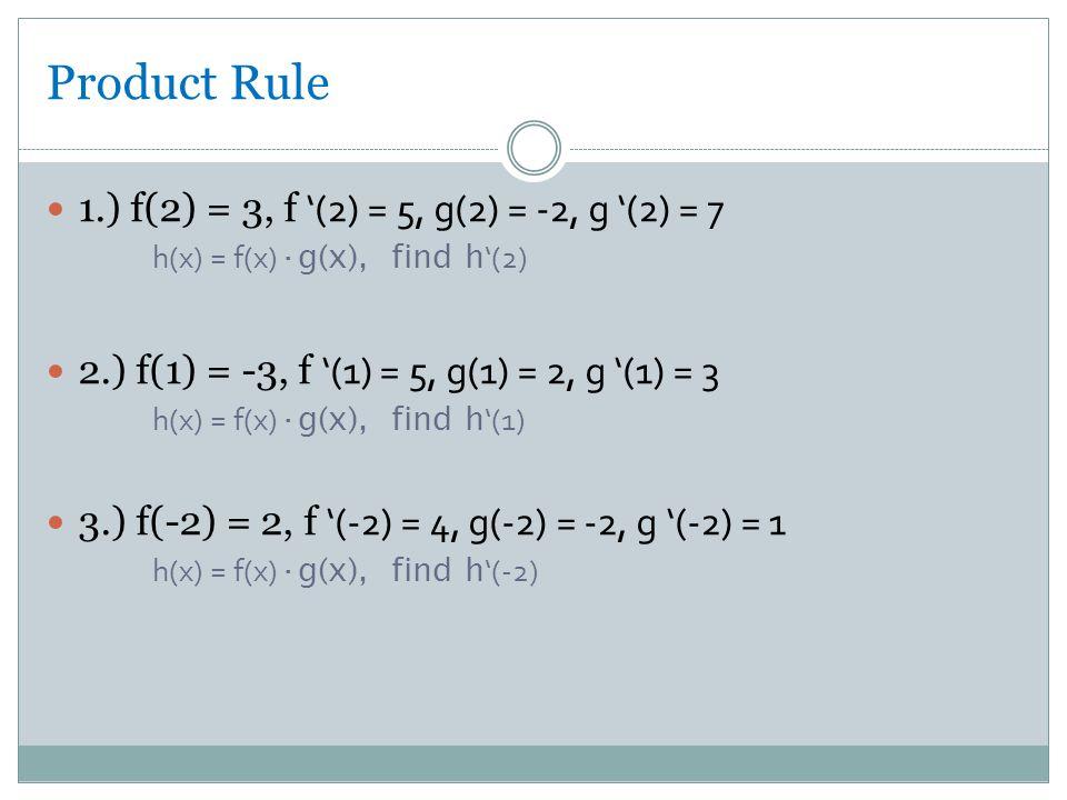 Product Rule 1.) f(2) = 3, f '(2) = 5, g(2) = -2, g '(2) = 7 h(x) = f(x) ·g(x), find h '(2) 2.) f(1) = -3, f '(1) = 5, g(1) = 2, g '(1) = 3 h(x) = f(x) ·g(x), find h '(1) 3.) f(-2) = 2, f '(-2) = 4, g(-2) = -2, g '(-2) = 1 h(x) = f(x) ·g(x), find h '(-2)