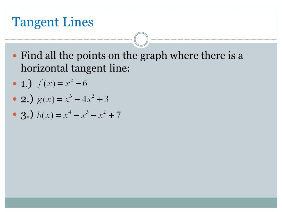 Tangent Lines Find all the points on the graph where there is a horizontal tangent line: 1.) 2.) 3.)