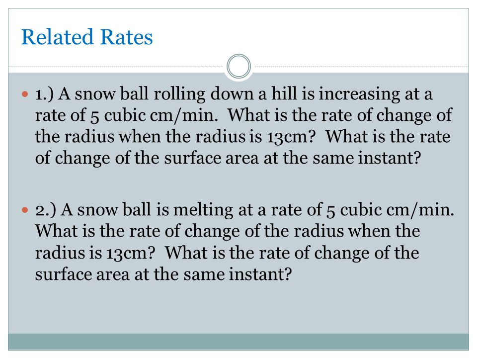 Related Rates 1.) A snow ball rolling down a hill is increasing at a rate of 5 cubic cm/min.