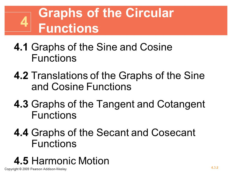 Copyright © 2009 Pearson Addison-Wesley 4.3-2 4.1 Graphs of the Sine and Cosine Functions 4.2 Translations of the Graphs of the Sine and Cosine Functions 4.3 Graphs of the Tangent and Cotangent Functions 4.4 Graphs of the Secant and Cosecant Functions 4.5Harmonic Motion 4 Graphs of the Circular Functions