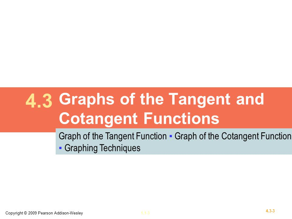 Copyright © 2009 Pearson Addison-Wesley1.1-3 4.3-3 Graphs of the Tangent and Cotangent Functions 4.3 Graph of the Tangent Function ▪ Graph of the Cotangent Function ▪ Graphing Techniques