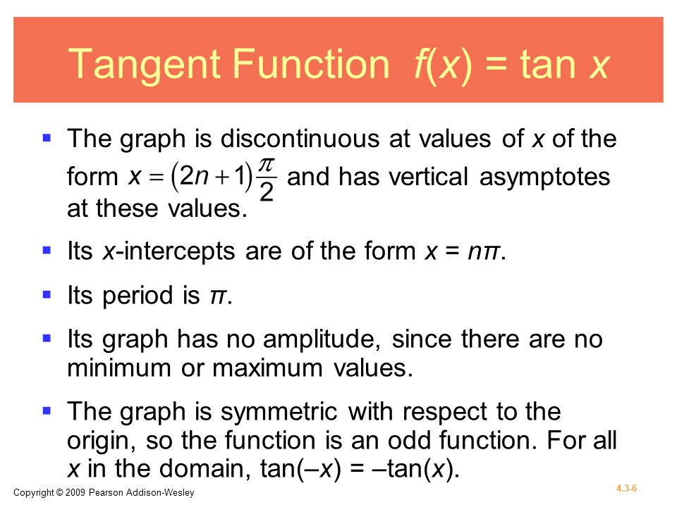 Copyright © 2009 Pearson Addison-Wesley 4.3-6 Tangent Function f(x) = tan x  The graph is discontinuous at values of x of the form and has vertical asymptotes at these values.
