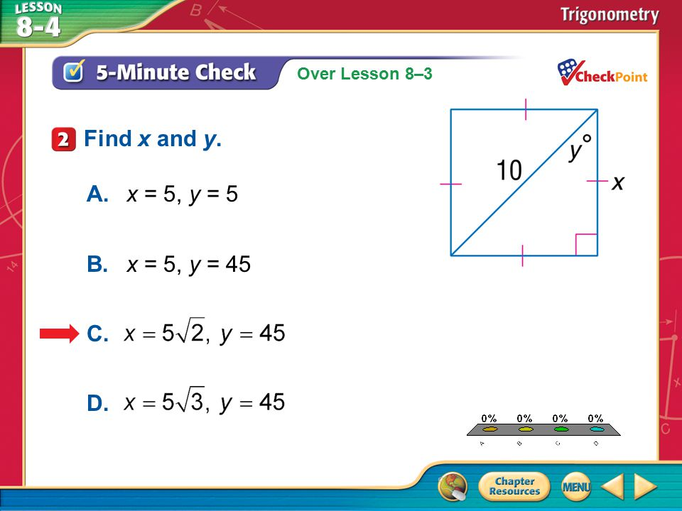 Over Lesson 8–3 A.A B.B C.C D.D 5-Minute Check 2 Find x and y. A.x = 5, y = 5 B.x = 5, y = 45 C. D.