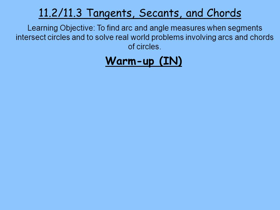 11.2/11.3 Tangents, Secants, and Chords Learning Objective: To find arc and angle measures when segments intersect circles and to solve real world problems involving arcs and chords of circles.