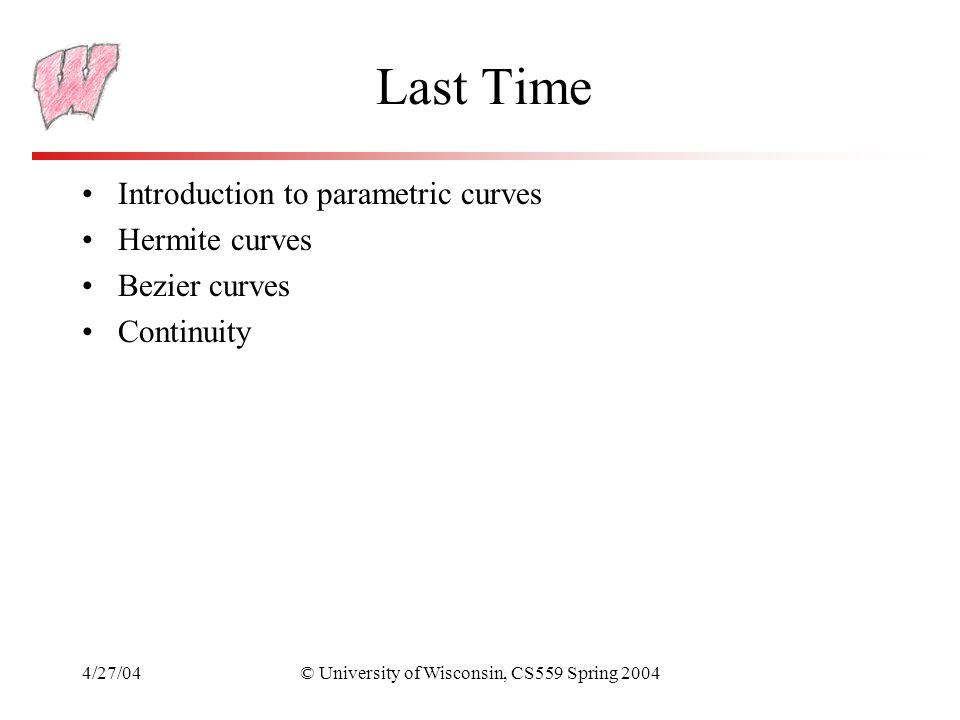4/27/04© University of Wisconsin, CS559 Spring 2004 Last Time Introduction to parametric curves Hermite curves Bezier curves Continuity