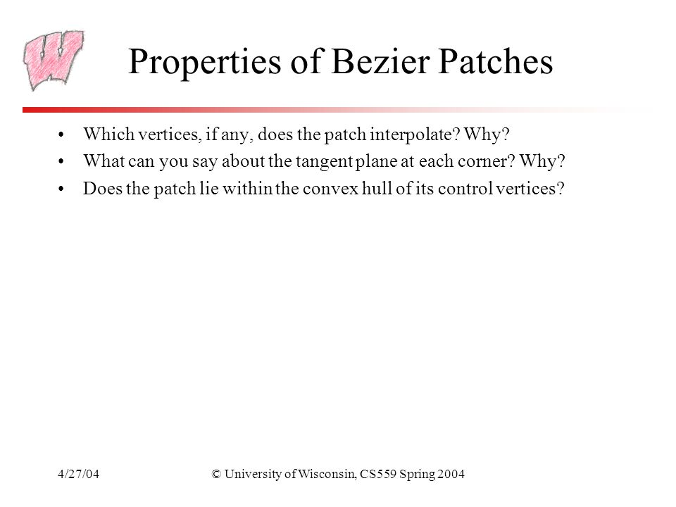 4/27/04© University of Wisconsin, CS559 Spring 2004 Properties of Bezier Patches Which vertices, if any, does the patch interpolate? Why? What can you