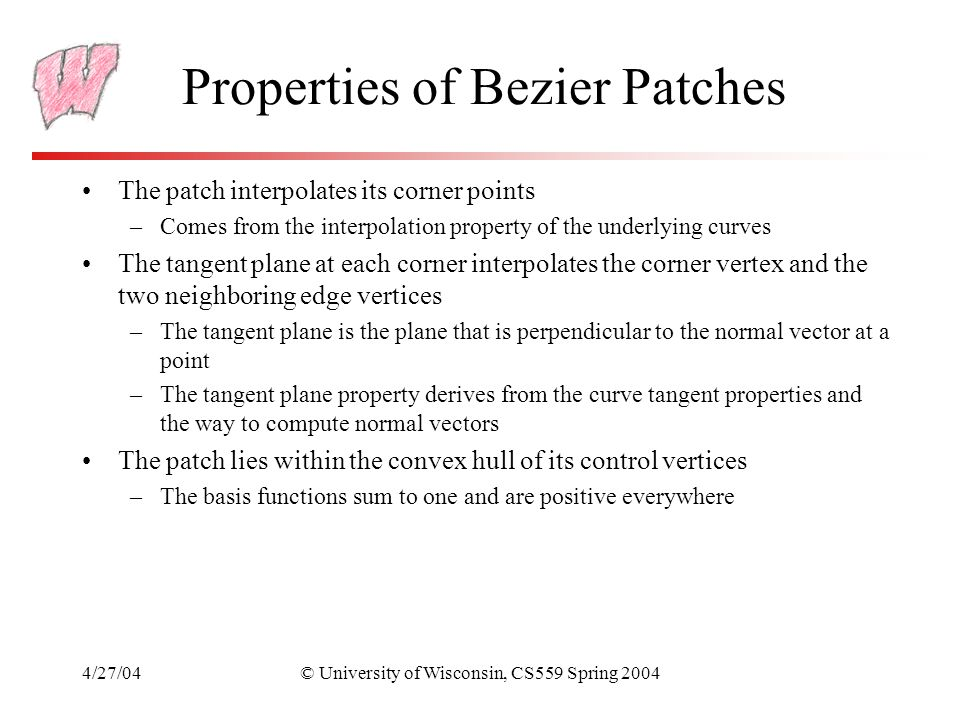 4/27/04© University of Wisconsin, CS559 Spring 2004 Properties of Bezier Patches The patch interpolates its corner points –Comes from the interpolatio