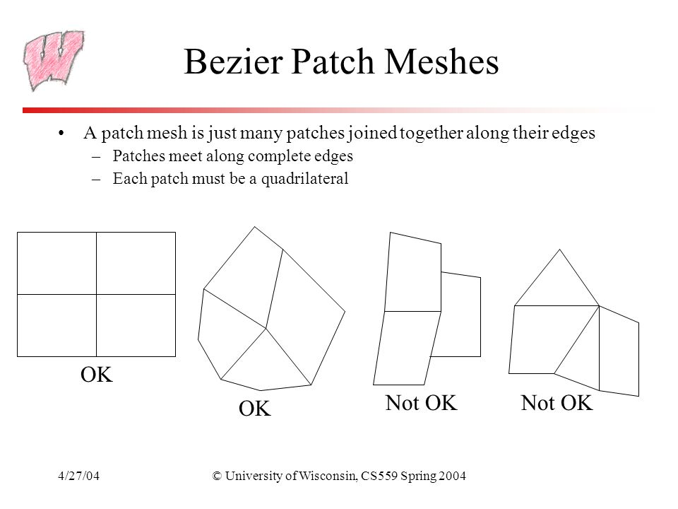 4/27/04© University of Wisconsin, CS559 Spring 2004 Bezier Patch Meshes A patch mesh is just many patches joined together along their edges –Patches m