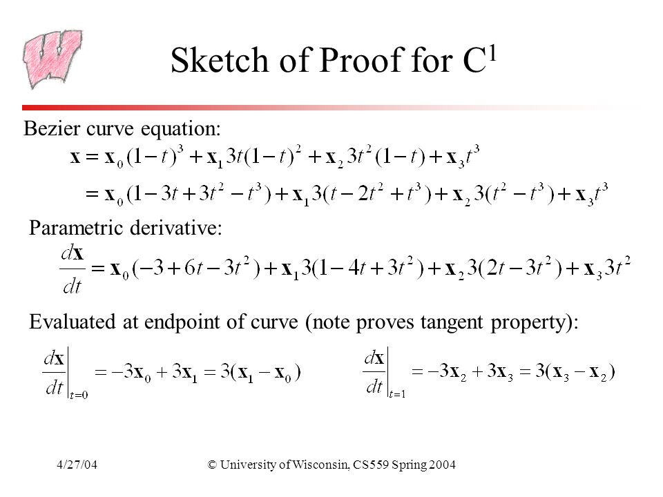 4/27/04© University of Wisconsin, CS559 Spring 2004 Sketch of Proof for C 1 Bezier curve equation: Parametric derivative: Evaluated at endpoint of cur