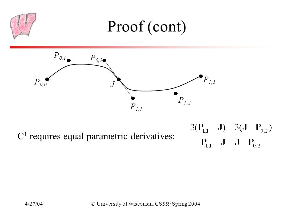 4/27/04© University of Wisconsin, CS559 Spring 2004 Proof (cont) P 0,0 P 0,1 P 0,2 J P 1,1 P 1,2 P 1,3 C 1 requires equal parametric derivatives: