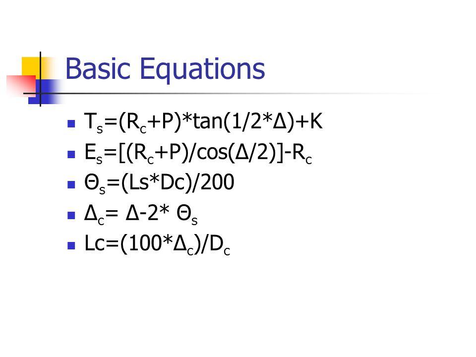 Basic Equations T s =(R c +P)*tan(1/2*Δ)+K E s =[(R c +P)/cos(Δ/2)]-R c Θ s =(Ls*Dc)/200 Δ c = Δ-2* Θ s Lc=(100*Δ c )/D c