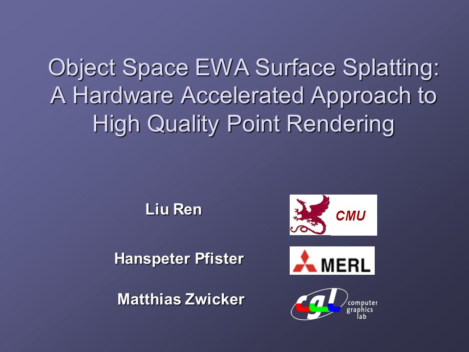 Object Space EWA Surface Splatting: A Hardware Accelerated Approach to High Quality Point Rendering Liu Ren Hanspeter Pfister Matthias Zwicker CMU