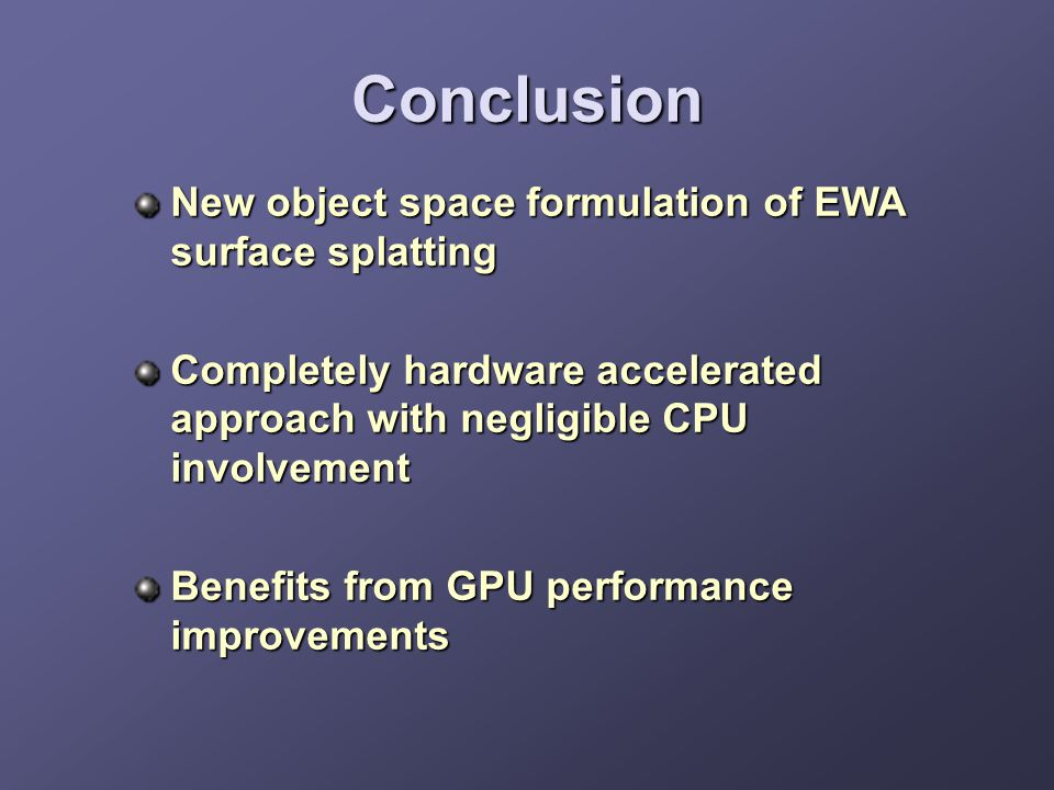 Conclusion New object space formulation of EWA surface splatting Completely hardware accelerated approach with negligible CPU involvement Benefits fro