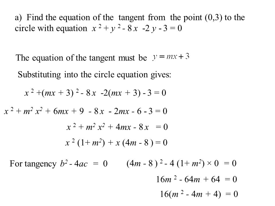 Equations of Tangents The equation of a tangent at a point on a circle can be found from the point of contact Using m tan × m radius = -1