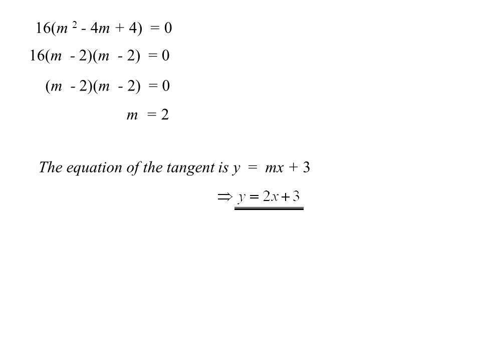 a) Find the equation of the tangent from the point (0,3) to the circle with equation x 2 + y 2 - 8 x -2 y - 3 = 0 The equation of the tangent must be Substituting into the circle equation gives: x 2 +(mx + 3) 2 - 8 x -2(mx + 3) - 3 = 0 x 2 + m 2 x 2 + 6mx + 9 - 8 x - 2mx - 6 - 3 = 0 x 2 + m 2 x 2 + 4mx - 8 x = 0 x 2 (1+ m 2 ) + x (4m - 8 ) = 0 For tangency b 2 - 4ac = 0 (4m - 8 ) 2 - 4 (1+ m 2 ) × 0 = 0 16m 2 - 64m + 64 = 0 16(m 2 - 4m + 4) = 0