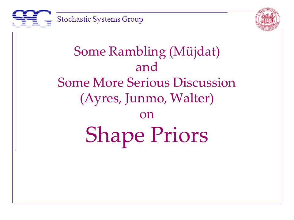 Stochastic Systems Group Some Rambling (Müjdat) and Some More Serious Discussion (Ayres, Junmo, Walter) on Shape Priors