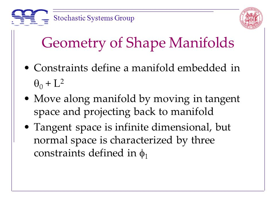 Stochastic Systems Group Geometry of Shape Manifolds Constraints define a manifold embedded in  0 + L 2 Move along manifold by moving in tangent space and projecting back to manifold Tangent space is infinite dimensional, but normal space is characterized by three constraints defined in  