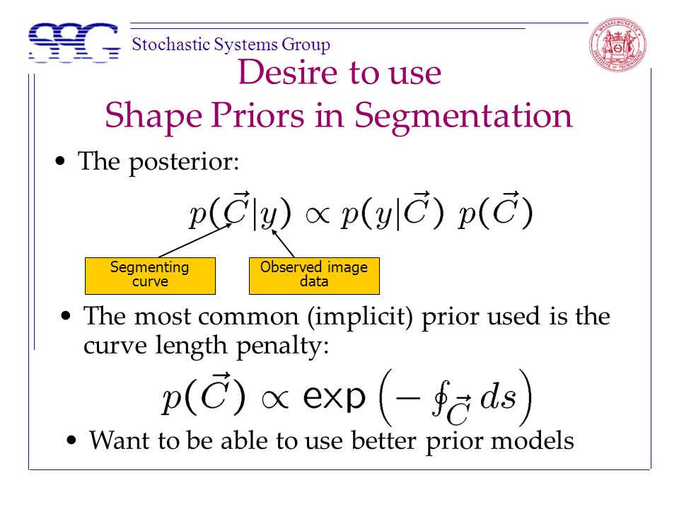 Stochastic Systems Group Desire to use Shape Priors in Segmentation The most common (implicit) prior used is the curve length penalty: Segmenting curve Observed image data The posterior: Want to be able to use better prior models