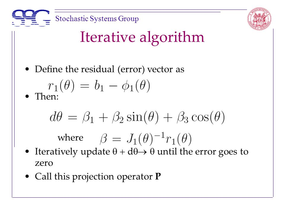 Stochastic Systems Group Iterative algorithm Define the residual (error) vector as Then: where Iteratively update  d   until the error goes to zero Call this projection operator P