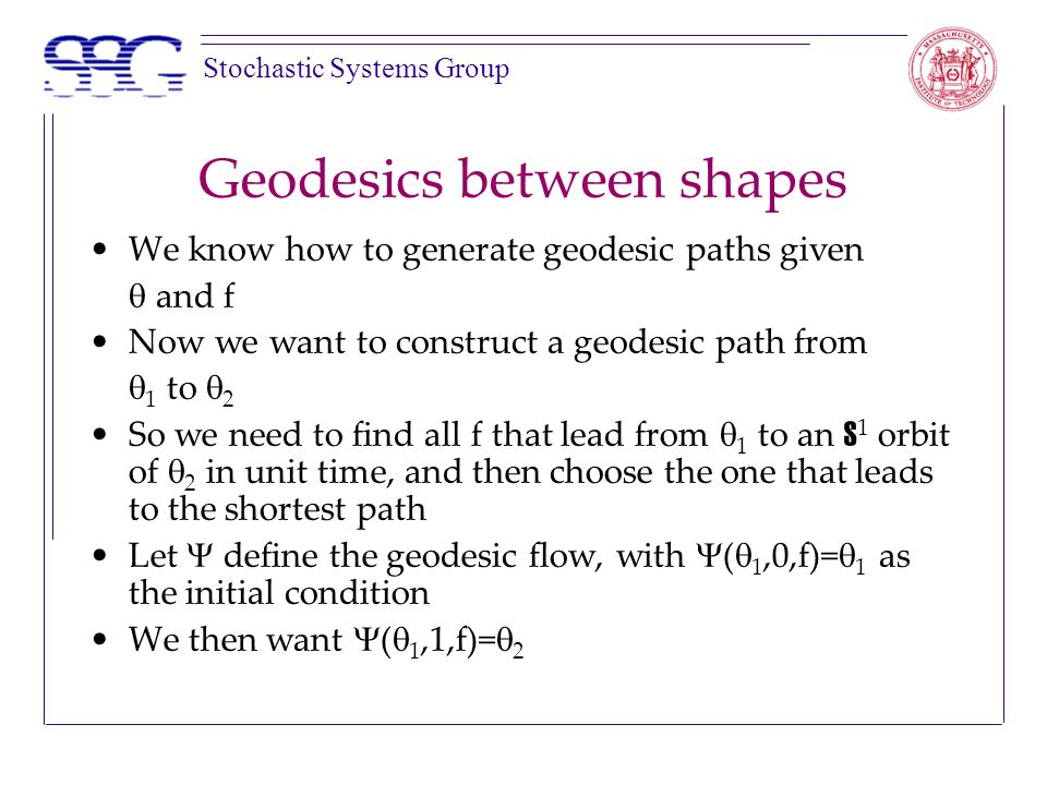 Stochastic Systems Group Geodesics between shapes We know how to generate geodesic paths given  and f Now we want to construct a geodesic path from  1 to  2 So we need to find all f that lead from  1 to an S 1 orbit of  2 in unit time, and then choose the one that leads to the shortest path Let  define the geodesic flow, with  (  1,0,f)=  1 as the initial condition We then want  (  1,1,f)=  2