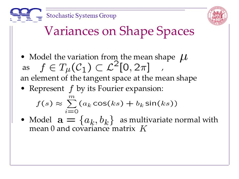Stochastic Systems Group Variances on Shape Spaces Model the variation from the mean shape as, an element of the tangent space at the mean shape Represent by its Fourier expansion: Model as multivariate normal with mean 0 and covariance matrix