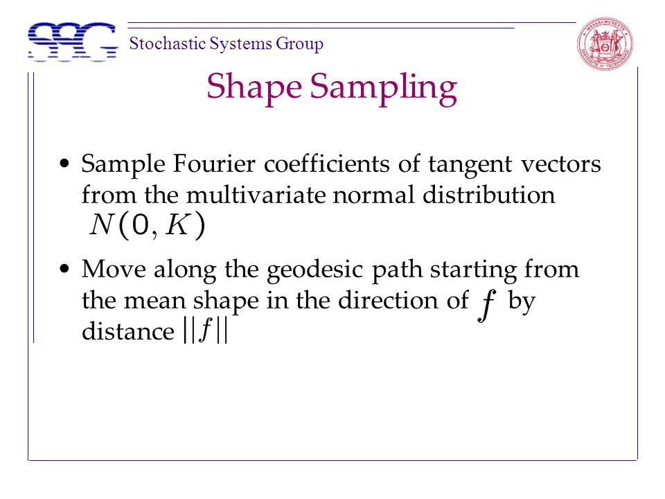 Stochastic Systems Group Shape Sampling Sample Fourier coefficients of tangent vectors from the multivariate normal distribution Move along the geodesic path starting from the mean shape in the direction of by distance