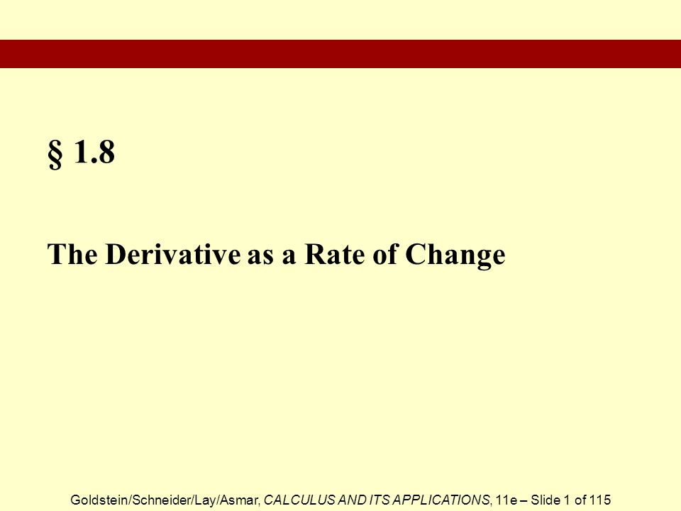 Goldstein/Schneider/Lay/Asmar, CALCULUS AND ITS APPLICATIONS, 11e – Slide 2 of 115  Average Rate of Change  Instantaneous Rate of Change  Average Velocity  Position, Velocity, and Acceleration  Approximating the Change in a Function Section Outline