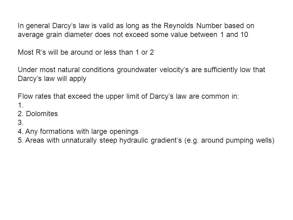 In general Darcy's law is valid as long as the Reynolds Number based on average grain diameter does not exceed some value between 1 and 10 Most R's will be around or less than 1 or 2 Under most natural conditions groundwater velocity's are sufficiently low that Darcy's law will apply Flow rates that exceed the upper limit of Darcy's law are common in: 1.